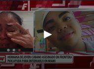 La hermana de un inmigrante asesinado en la frontera cuenta su historia en A Fondo, de América TeVé